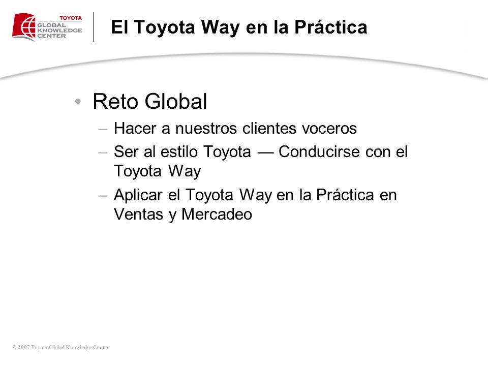 © 2007 Toyota Global Knowledge Center El Toyota Way en la Práctica Reto Global –Hacer a nuestros clientes voceros –Ser al estilo Toyota Conducirse con
