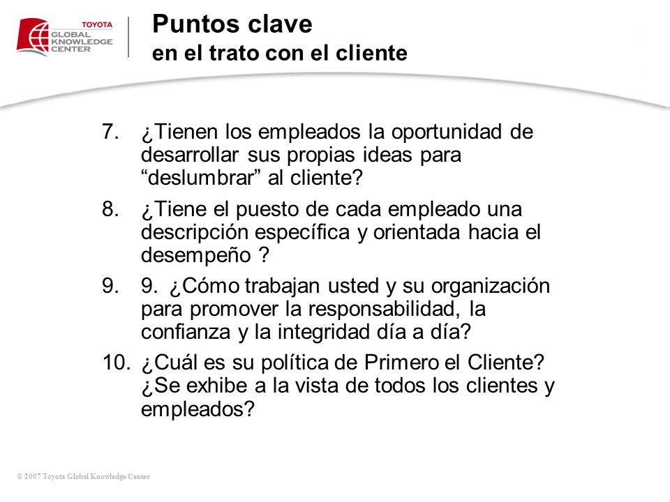 © 2007 Toyota Global Knowledge Center Puntos clave en el trato con el cliente 7.¿Tienen los empleados la oportunidad de desarrollar sus propias ideas