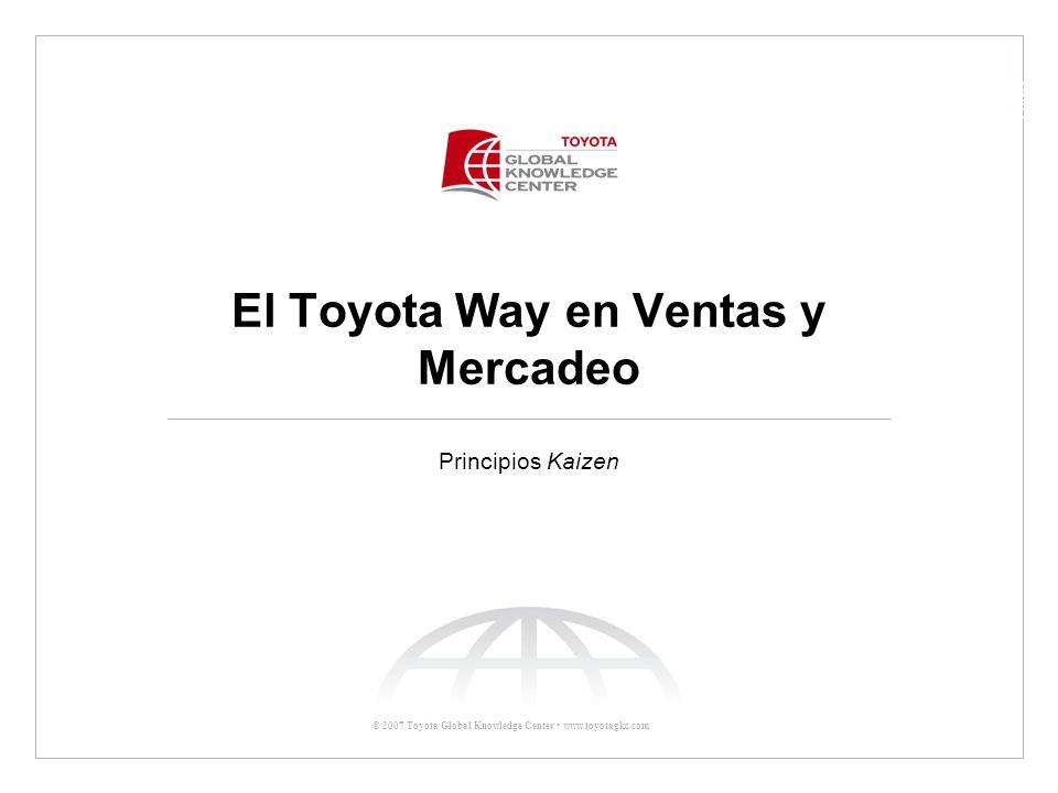 © 2007 Toyota Global Knowledge Center www.toyotagkc.com El Toyota Way en Ventas y Mercadeo Principios Kaizen