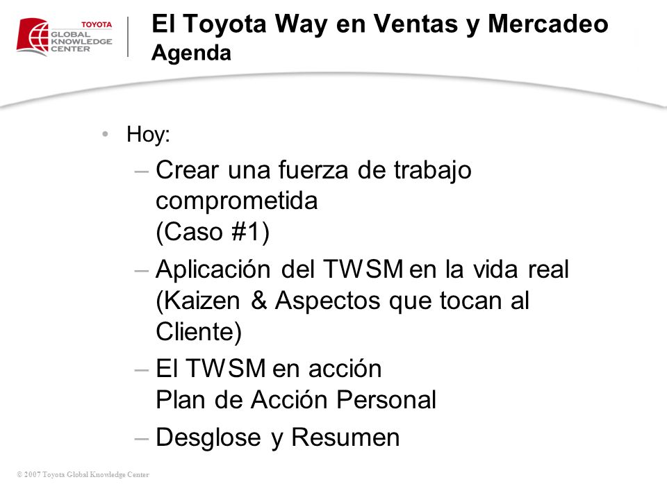© 2007 Toyota Global Knowledge Center El Toyota Way en Ventas y Mercadeo Agenda Hoy: –Crear una fuerza de trabajo comprometida (Caso #1) –Aplicación d