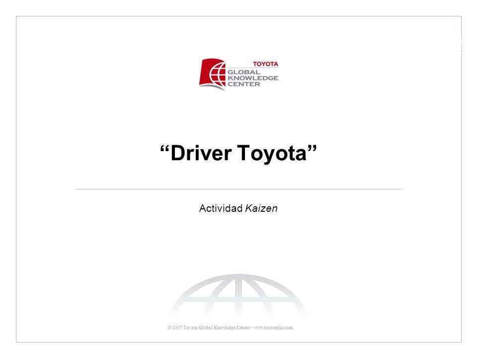 © 2007 Toyota Global Knowledge Center www.toyotagkc.com Driver Toyota Actividad Kaizen