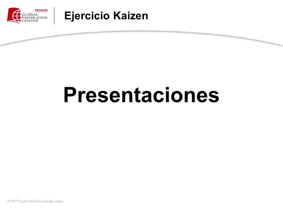 © 2007 Toyota Global Knowledge Center Ejercicio Kaizen Presentaciones