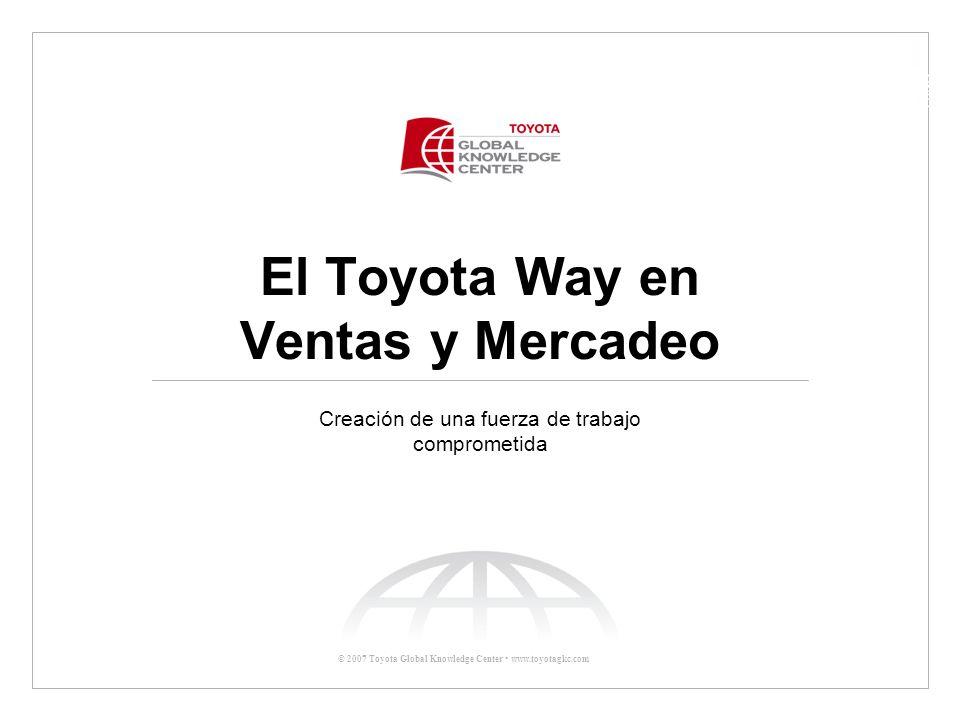 © 2007 Toyota Global Knowledge Center El Toyota Way en la Práctica Reto Global –Hacer a nuestros clientes voceros –Ser al estilo Toyota Conducirse con el Toyota Way –Aplicar el Toyota Way en la Práctica en Ventas y Mercadeo