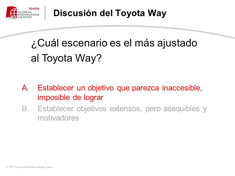 © 2007 Toyota Global Knowledge Center Discusión del Toyota Way A.Establecer un objetivo que parezca inaccesible, imposible de lograr B.Establecer obje