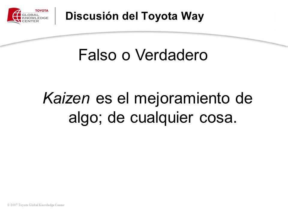 © 2007 Toyota Global Knowledge Center Discusión del Toyota Way Kaizen es el mejoramiento de algo; de cualquier cosa. Falso o Verdadero