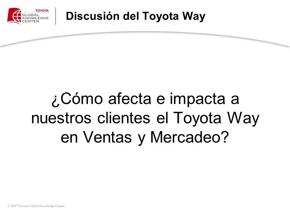 © 2007 Toyota Global Knowledge Center Discusión del Toyota Way ¿Cómo afecta e impacta a nuestros clientes el Toyota Way en Ventas y Mercadeo?