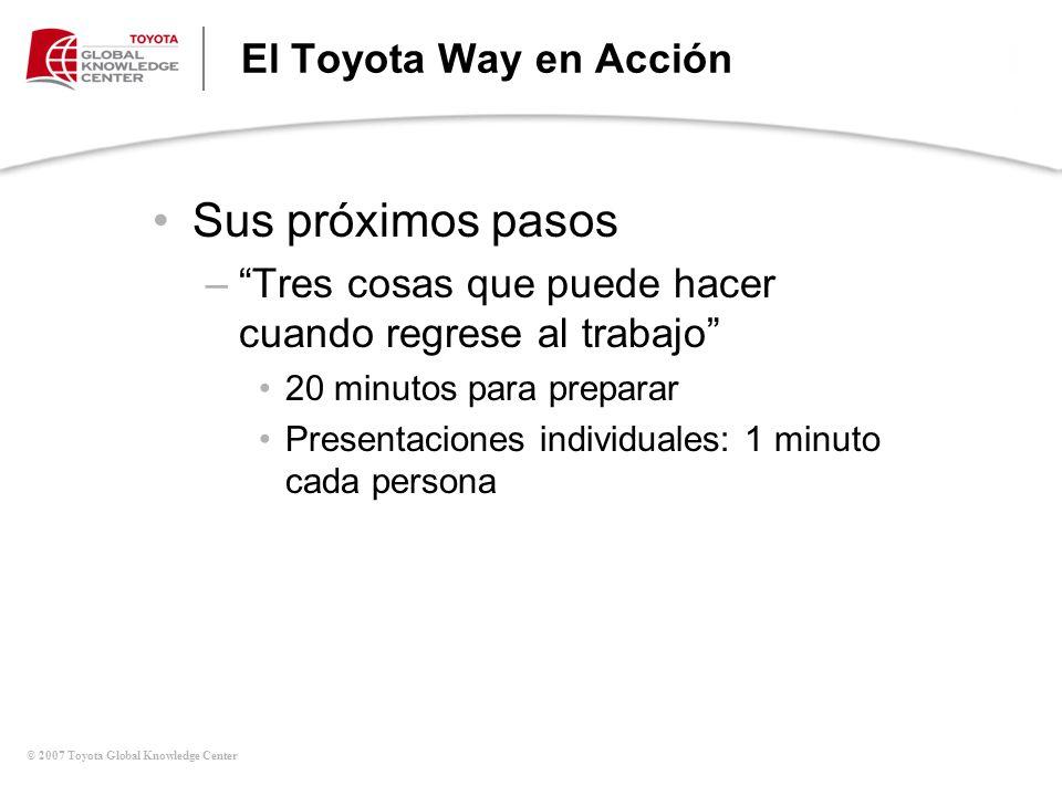 © 2007 Toyota Global Knowledge Center El Toyota Way en Acción Sus próximos pasos –Tres cosas que puede hacer cuando regrese al trabajo 20 minutos para