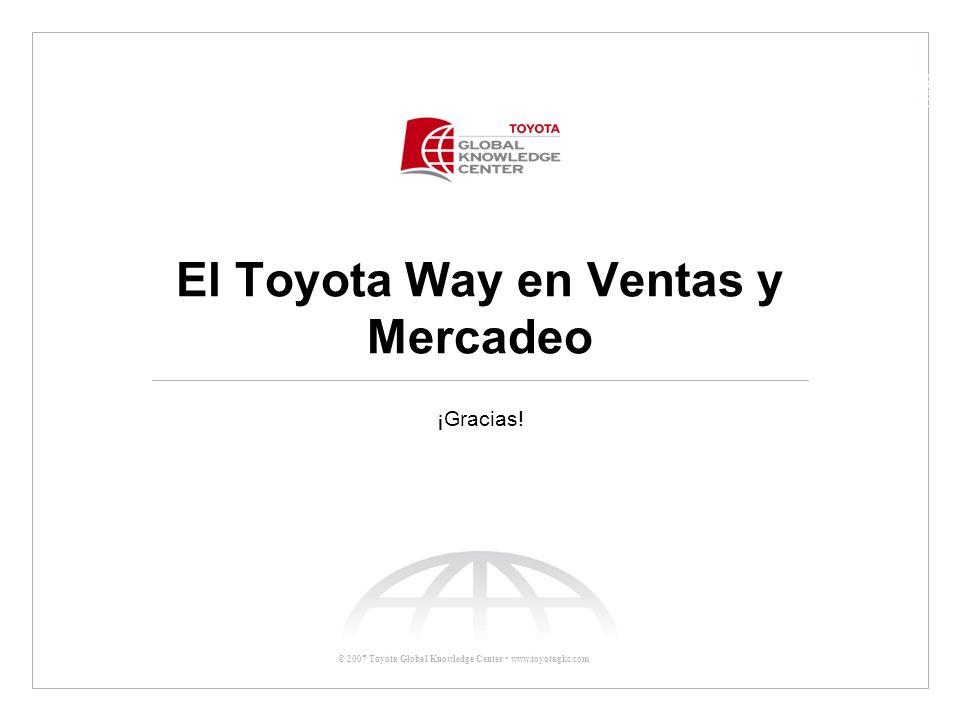 © 2007 Toyota Global Knowledge Center www.toyotagkc.com El Toyota Way en Ventas y Mercadeo ¡Gracias!