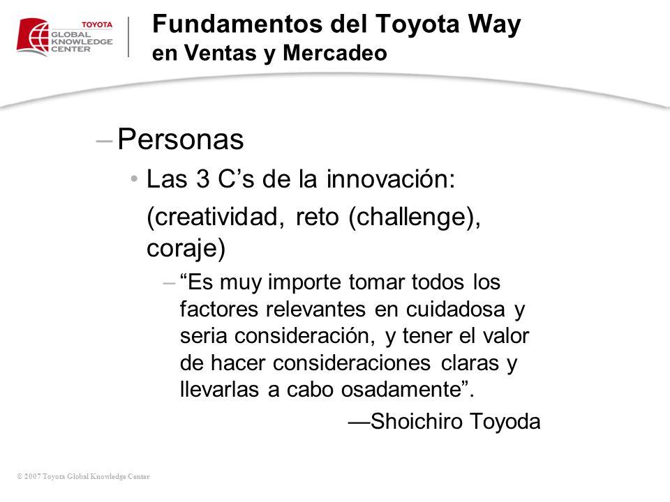 © 2007 Toyota Global Knowledge Center –Personas Las 3 Cs de la innovación: (creatividad, reto (challenge), coraje) –Es muy importe tomar todos los fac