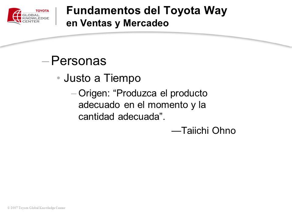 © 2007 Toyota Global Knowledge Center –Personas Justo a Tiempo –Origen: Produzca el producto adecuado en el momento y la cantidad adecuada. Taiichi Oh