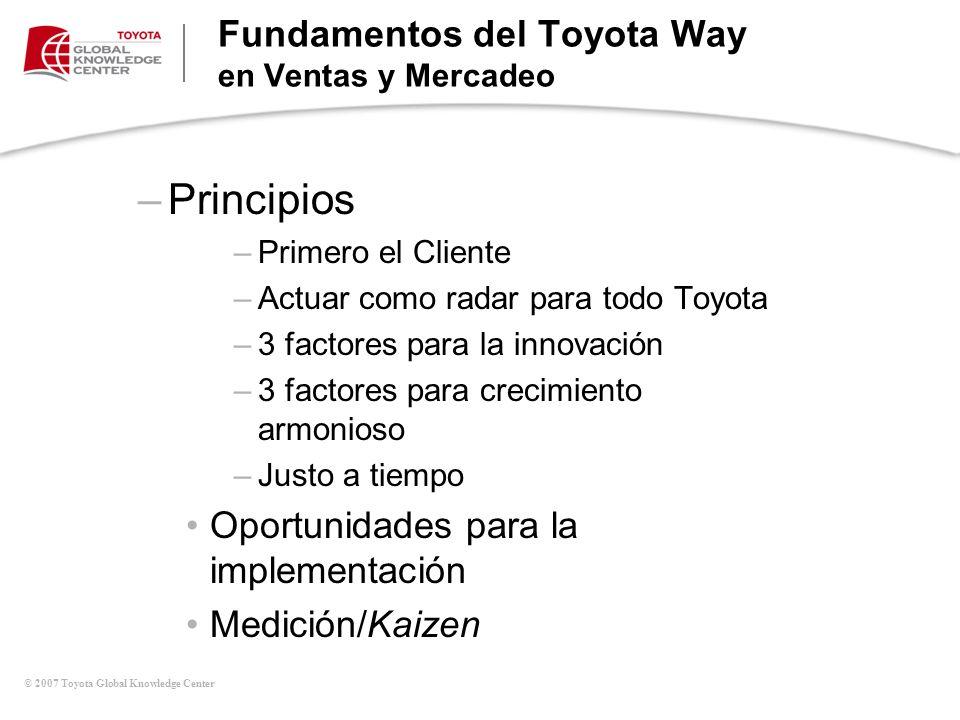 © 2007 Toyota Global Knowledge Center –Principios –Primero el Cliente –Actuar como radar para todo Toyota –3 factores para la innovación –3 factores p