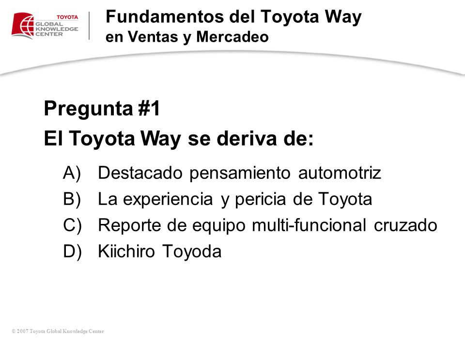 © 2007 Toyota Global Knowledge Center Pregunta #1 El Toyota Way se deriva de: Fundamentos del Toyota Way en Ventas y Mercadeo A)Destacado pensamiento
