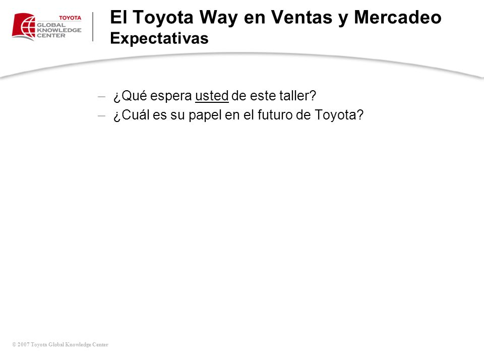 © 2007 Toyota Global Knowledge Center El Toyota Way en Ventas y Mercadeo Expectativas –¿Qué espera usted de este taller? –¿Cuál es su papel en el futu