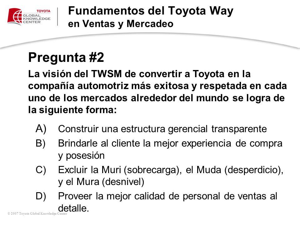 © 2007 Toyota Global Knowledge Center Pregunta #2 La visión del TWSM de convertir a Toyota en la compañía automotriz más exitosa y respetada en cada u