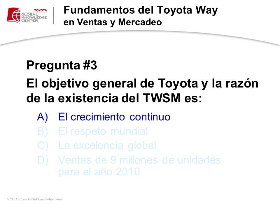 © 2007 Toyota Global Knowledge Center A)El crecimiento continuo B)El respeto mundial C)La excelencia global D)Ventas de 9 millones de unidades para el