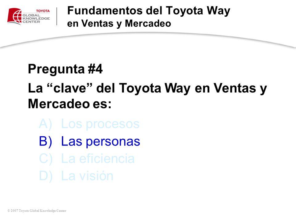 © 2007 Toyota Global Knowledge Center A)Los procesos B)Las personas C)La eficiencia D)La visión Pregunta #4 La clave del Toyota Way en Ventas y Mercad