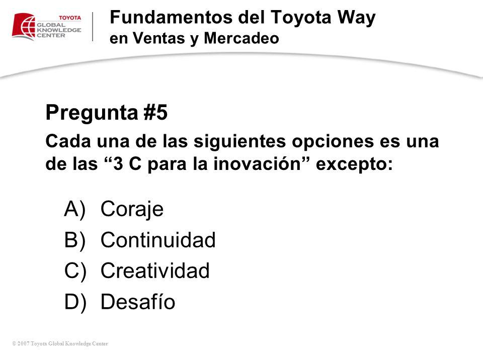 © 2007 Toyota Global Knowledge Center Pregunta #5 Cada una de las siguientes opciones es una de las 3 C para la inovación excepto: Fundamentos del Toy