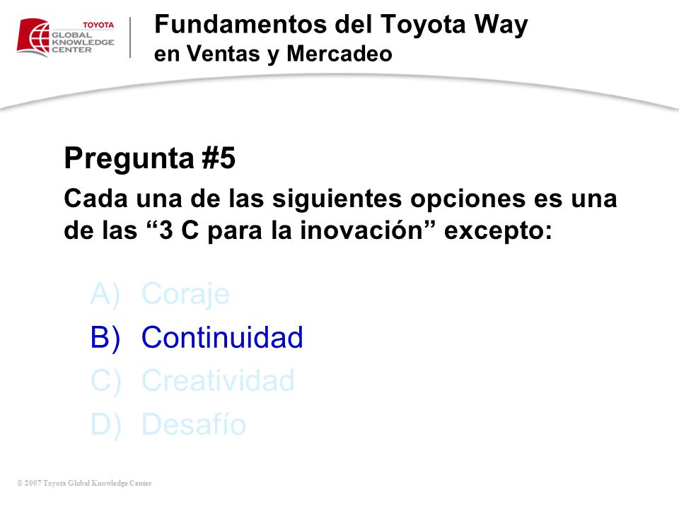 © 2007 Toyota Global Knowledge Center A)Coraje B)Continuidad C)Creatividad D)Desafío Fundamentos del Toyota Way en Ventas y Mercadeo Pregunta #5 Cada