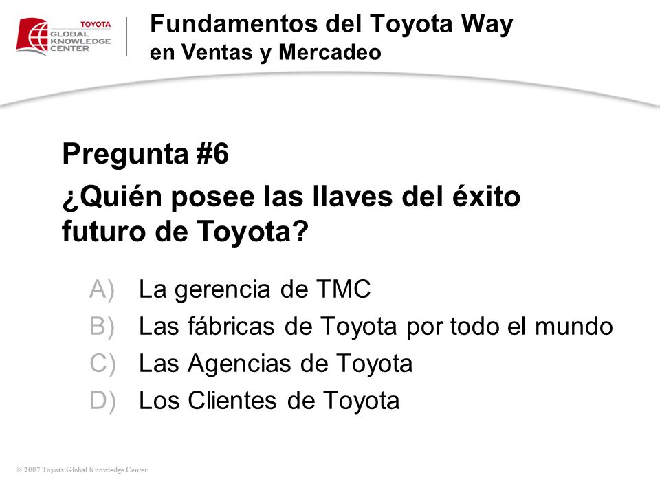 © 2007 Toyota Global Knowledge Center Fundamentos del Toyota Way en Ventas y Mercadeo Pregunta #6 ¿Quién posee las llaves del éxito futuro de Toyota?