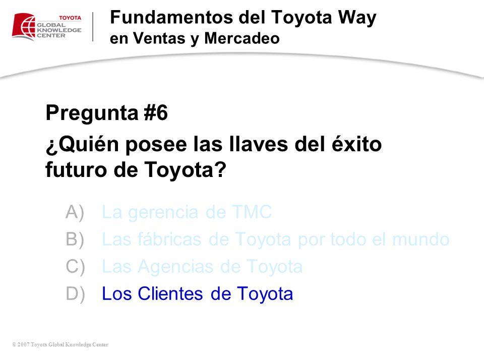 © 2007 Toyota Global Knowledge Center A)La gerencia de TMC B)Las fábricas de Toyota por todo el mundo C)Las Agencias de Toyota D)Los Clientes de Toyot