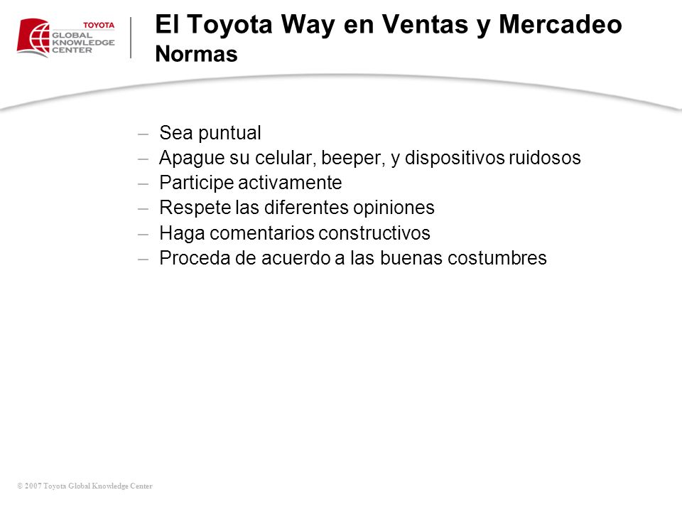 © 2007 Toyota Global Knowledge Center El Toyota Way en Ventas y Mercadeo Normas –Sea puntual –Apague su celular, beeper, y dispositivos ruidosos –Part