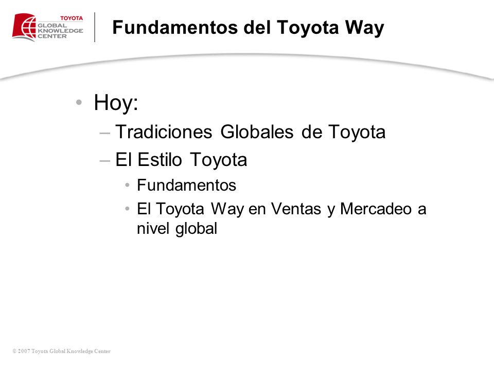 © 2007 Toyota Global Knowledge Center Fundamentos del Toyota Way Hoy: –Tradiciones Globales de Toyota –El Estilo Toyota Fundamentos El Toyota Way en V