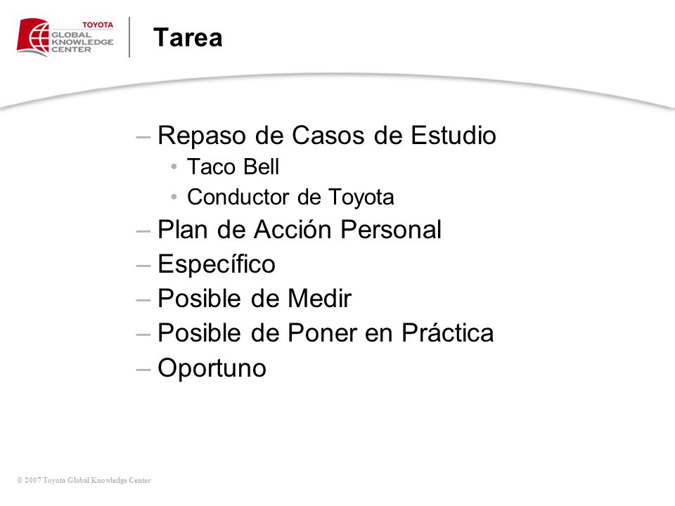 © 2007 Toyota Global Knowledge Center Tarea –Repaso de Casos de Estudio Taco Bell Conductor de Toyota –Plan de Acción Personal –Específico –Posible de