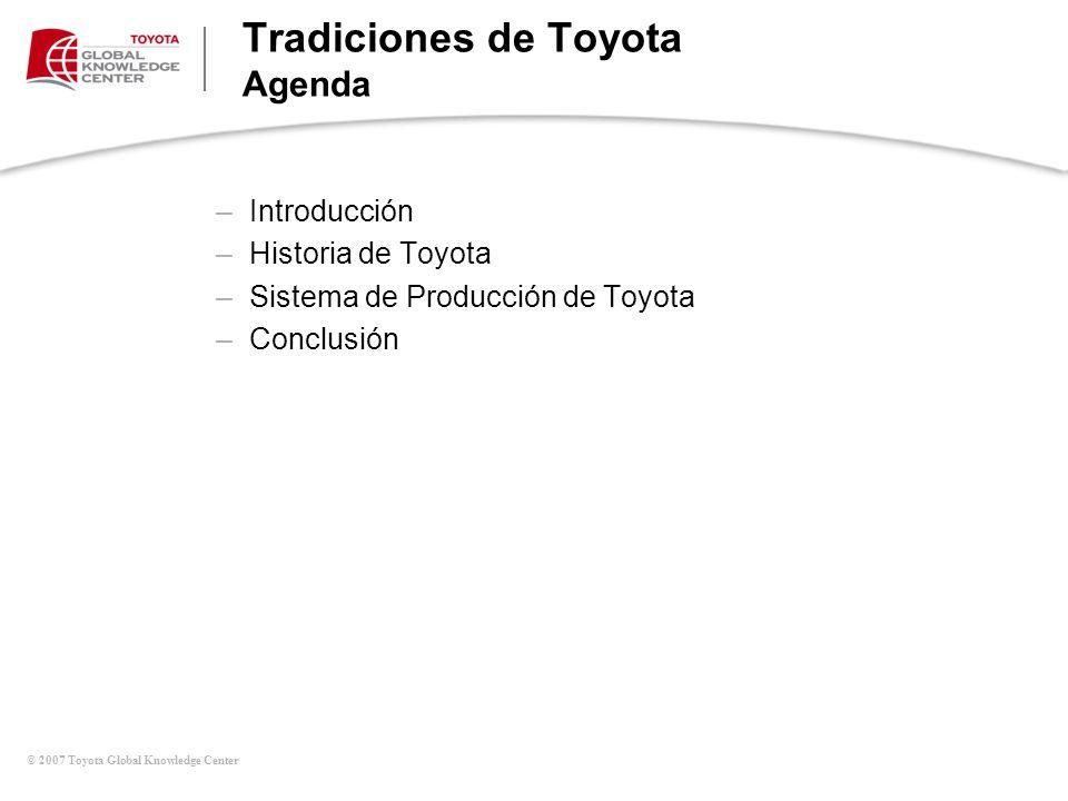 © 2007 Toyota Global Knowledge Center Tradiciones de Toyota Agenda –Introducción –Historia de Toyota –Sistema de Producción de Toyota –Conclusión