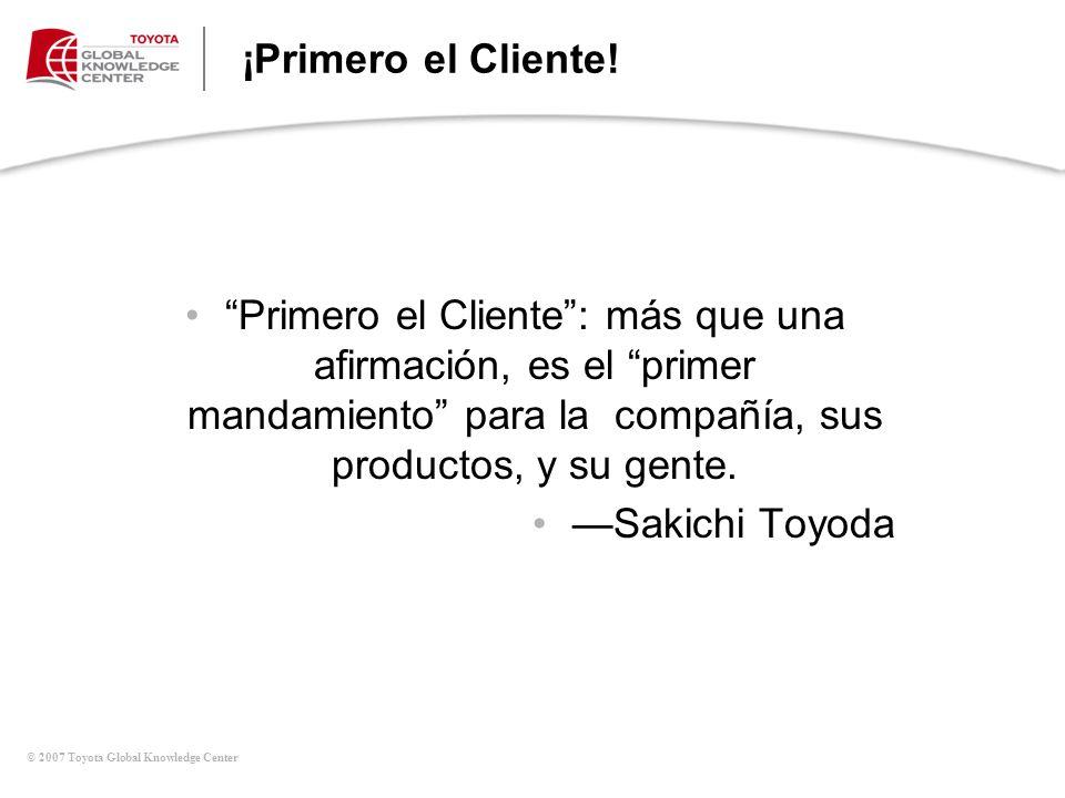 © 2007 Toyota Global Knowledge Center ¡Primero el Cliente! Primero el Cliente: más que una afirmación, es el primer mandamiento para la compañía, sus