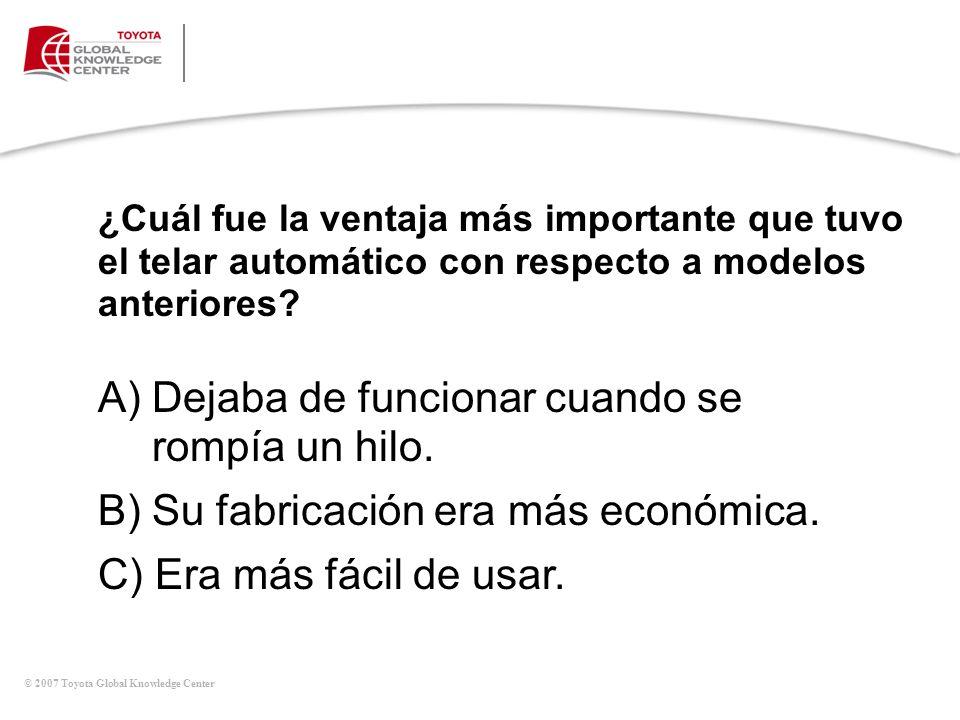 © 2007 Toyota Global Knowledge Center ¿Cuál fue la ventaja más importante que tuvo el telar automático con respecto a modelos anteriores? A) Dejaba de