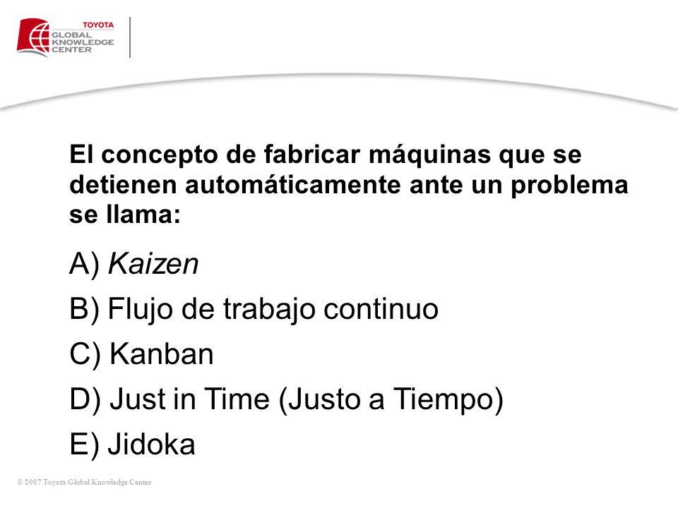 © 2007 Toyota Global Knowledge Center El concepto de fabricar máquinas que se detienen automáticamente ante un problema se llama: A) Kaizen B) Flujo d