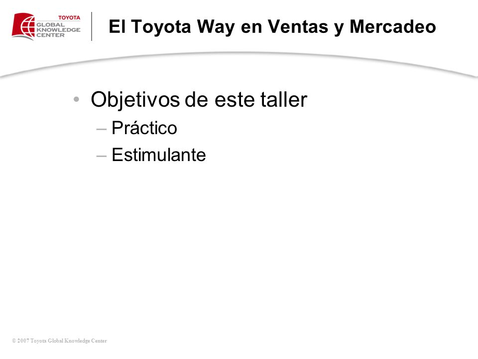 © 2007 Toyota Global Knowledge Center El Toyota Way en Ventas y Mercadeo Objetivos de este taller –Práctico –Estimulante