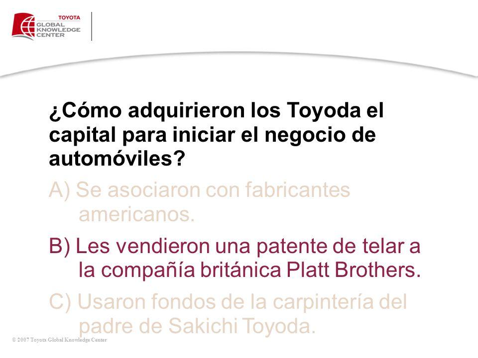 © 2007 Toyota Global Knowledge Center ¿Cómo adquirieron los Toyoda el capital para iniciar el negocio de automóviles? A) Se asociaron con fabricantes