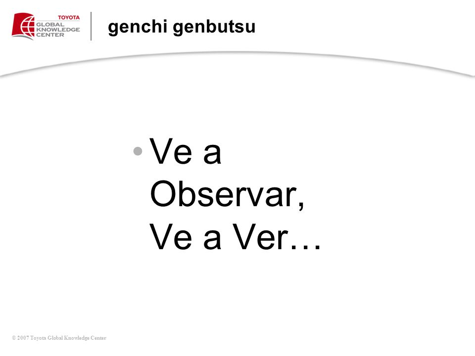 © 2007 Toyota Global Knowledge Center genchi genbutsu Ve a Observar, Ve a Ver…