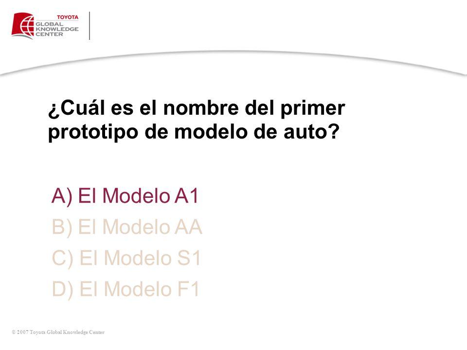 © 2007 Toyota Global Knowledge Center ¿Cuál es el nombre del primer prototipo de modelo de auto? A) El Modelo A1 B) El Modelo AA C) El Modelo S1 D) El