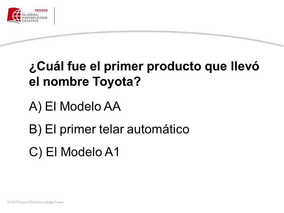 © 2007 Toyota Global Knowledge Center ¿Cuál fue el primer producto que llevó el nombre Toyota? A) El Modelo AA B) El primer telar automático C) El Mod