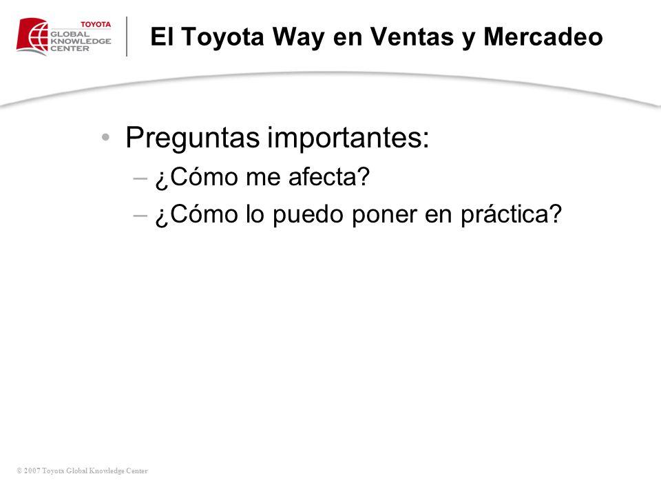 © 2007 Toyota Global Knowledge Center El Toyota Way en Ventas y Mercadeo Preguntas importantes: –¿Cómo me afecta? –¿Cómo lo puedo poner en práctica?