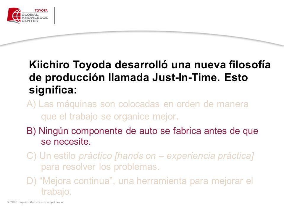 © 2007 Toyota Global Knowledge Center Kiichiro Toyoda desarrolló una nueva filosofía de producción llamada Just-In-Time. Esto significa: A) Las máquin