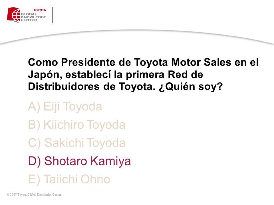 © 2007 Toyota Global Knowledge Center A) Eiji Toyoda B) Kiichiro Toyoda C) Sakichi Toyoda D) Shotaro Kamiya E) Taiichi Ohno Como Presidente de Toyota