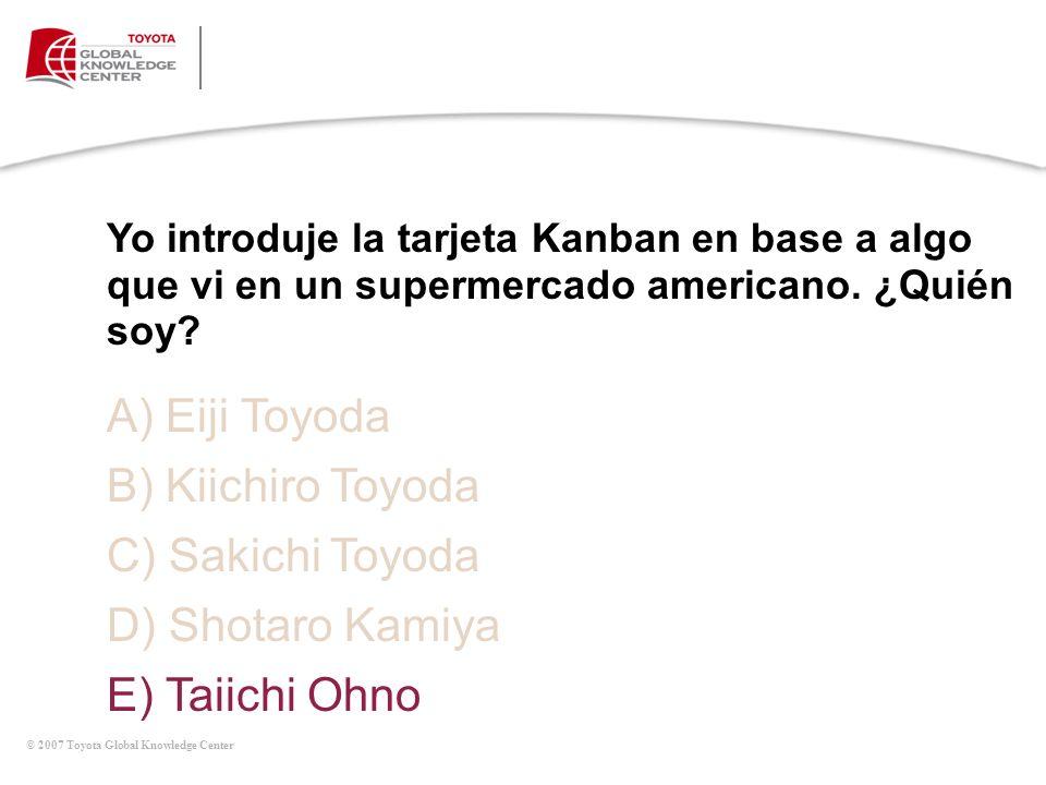 © 2007 Toyota Global Knowledge Center Yo introduje la tarjeta Kanban en base a algo que vi en un supermercado americano. ¿Quién soy? A) Eiji Toyoda B)