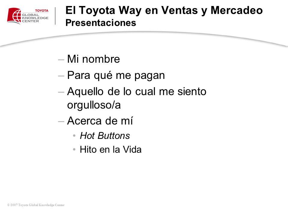 © 2007 Toyota Global Knowledge Center El Toyota Way en Ventas y Mercadeo Presentaciones –Mi nombre –Para qué me pagan –Aquello de lo cual me siento or