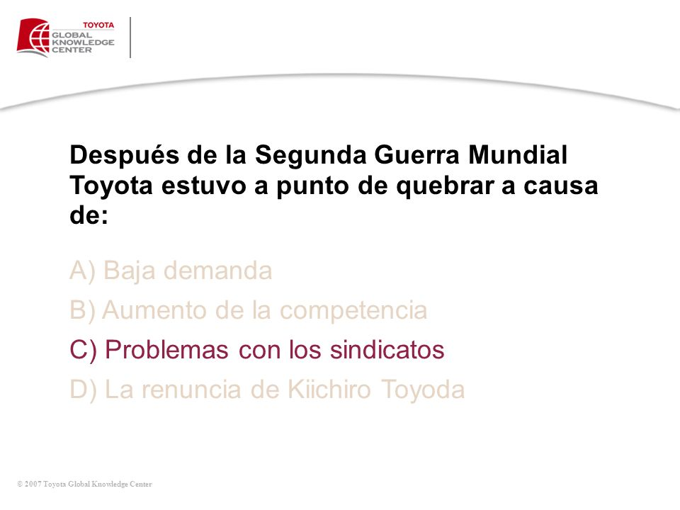 © 2007 Toyota Global Knowledge Center Después de la Segunda Guerra Mundial Toyota estuvo a punto de quebrar a causa de: A) Baja demanda B) Aumento de