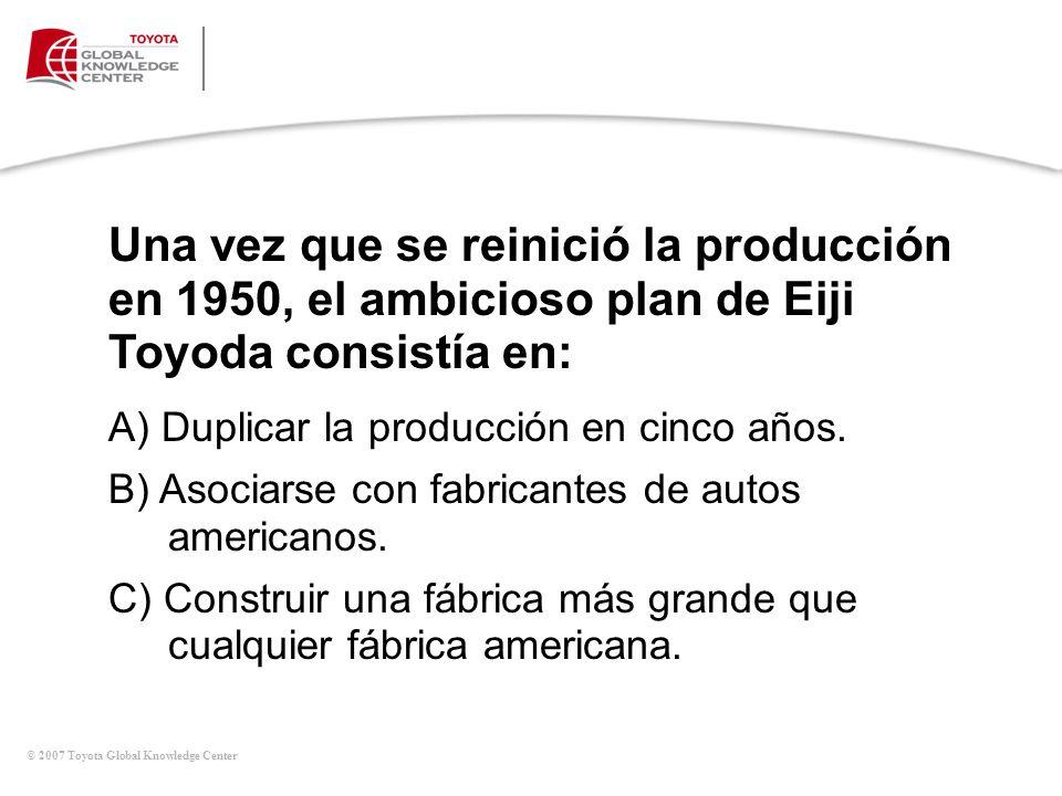 © 2007 Toyota Global Knowledge Center Una vez que se reinició la producción en 1950, el ambicioso plan de Eiji Toyoda consistía en: A) Duplicar la pro