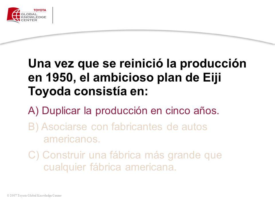 © 2007 Toyota Global Knowledge Center A) Duplicar la producción en cinco años. B) Asociarse con fabricantes de autos americanos. C) Construir una fábr