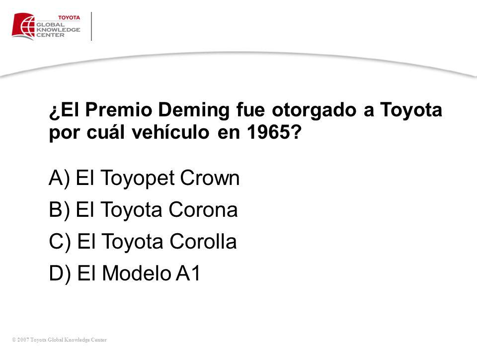 © 2007 Toyota Global Knowledge Center ¿El Premio Deming fue otorgado a Toyota por cuál vehículo en 1965? A) El Toyopet Crown B) El Toyota Corona C) El