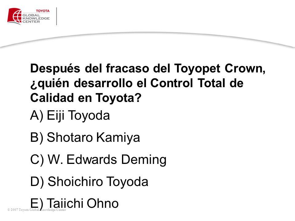© 2007 Toyota Global Knowledge Center Después del fracaso del Toyopet Crown, ¿quién desarrollo el Control Total de Calidad en Toyota? A) Eiji Toyoda B