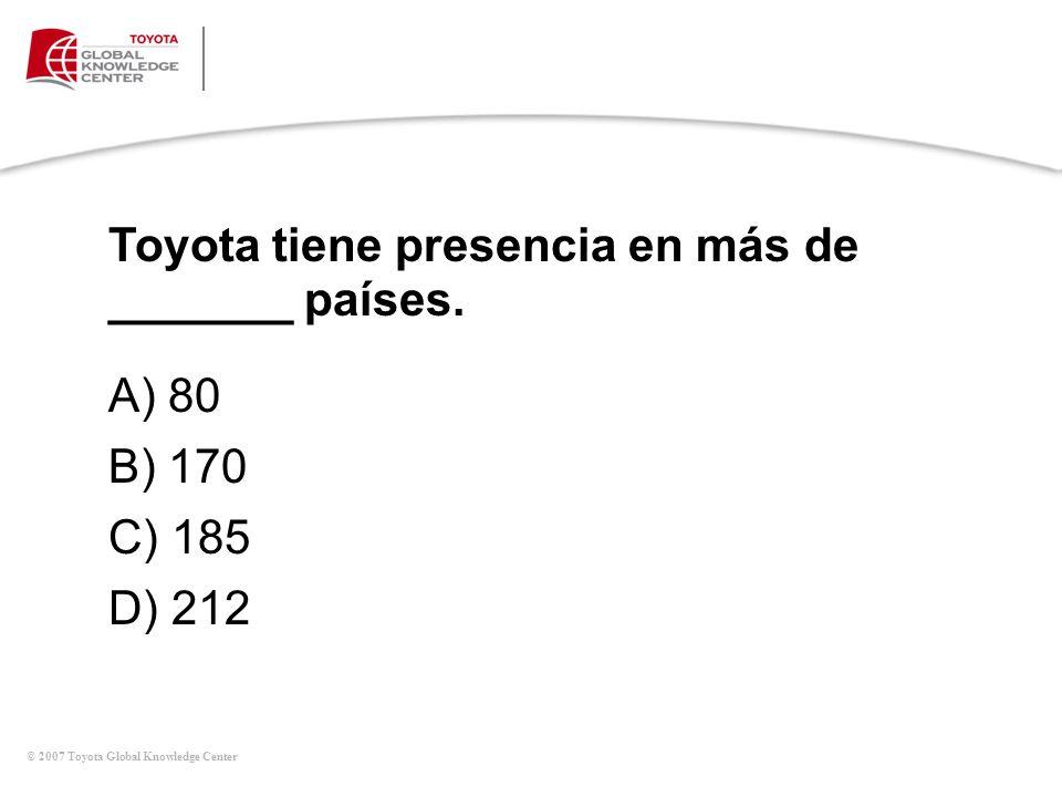 © 2007 Toyota Global Knowledge Center Toyota tiene presencia en más de _______ países. A) 80 B) 170 C) 185 D) 212