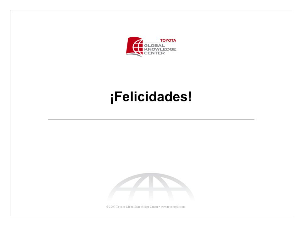 © 2007 Toyota Global Knowledge Center www.toyotagkc.com ¡Felicidades!