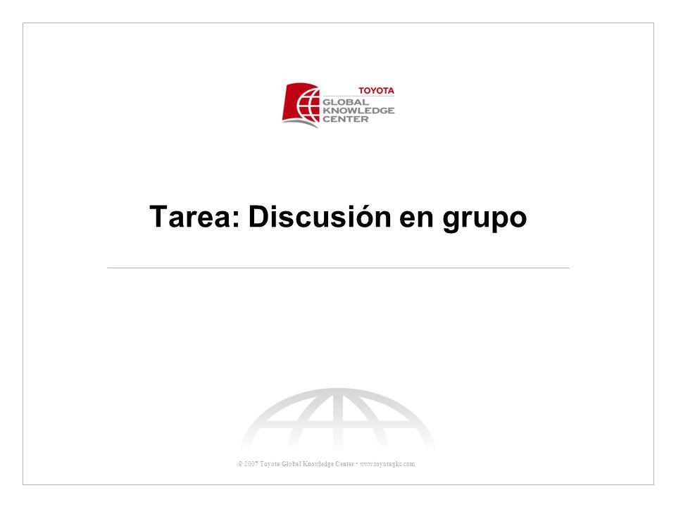 © 2007 Toyota Global Knowledge Center www.toyotagkc.com Tarea: Discusión en grupo