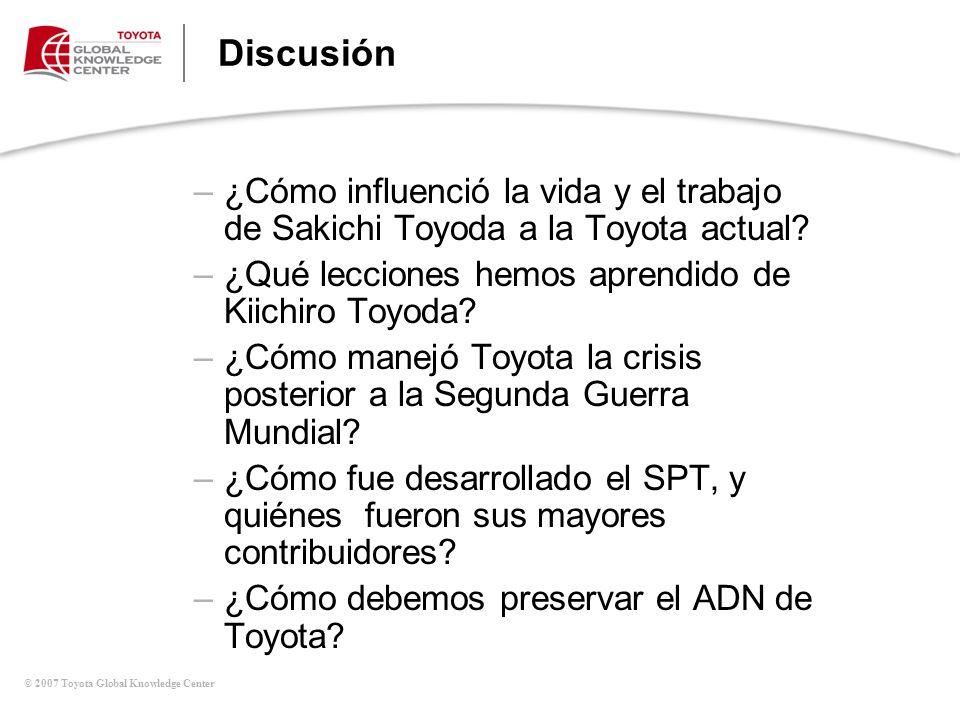 © 2007 Toyota Global Knowledge Center Discusión –¿Cómo influenció la vida y el trabajo de Sakichi Toyoda a la Toyota actual? –¿Qué lecciones hemos apr